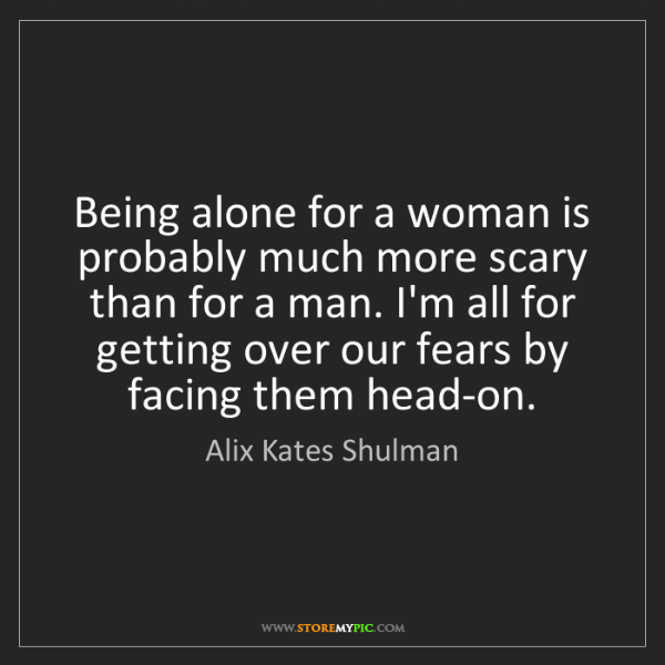 Alix Kates Shulman: Being alone for a woman is probably much more scary than...