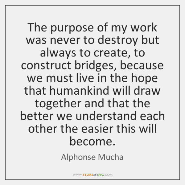 The purpose of my work was never to destroy but always to ...
