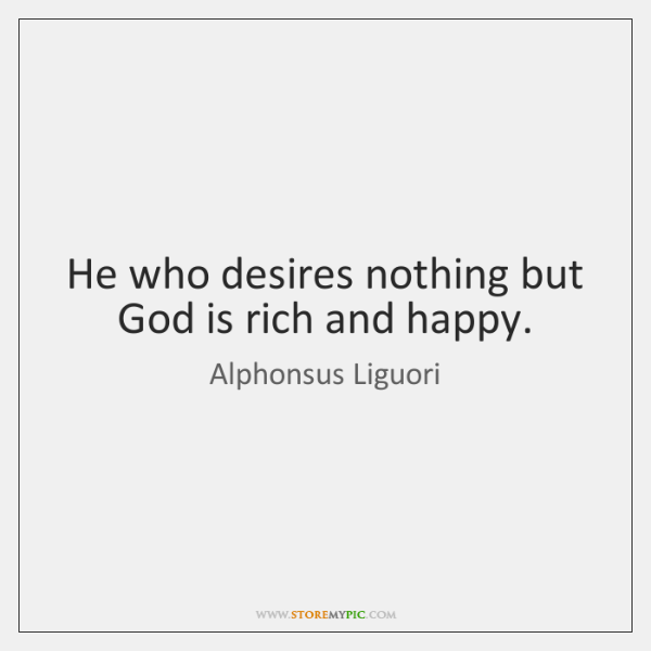 He who desires nothing but God is rich and happy.