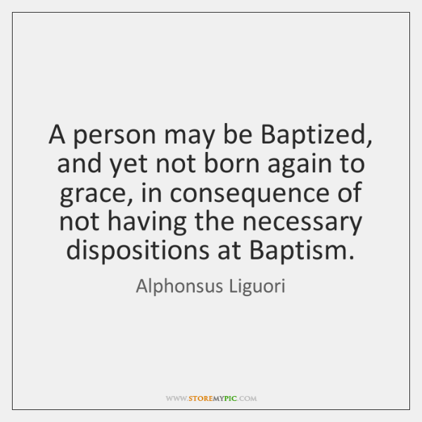 A person may be Baptized, and yet not born again to grace, ...