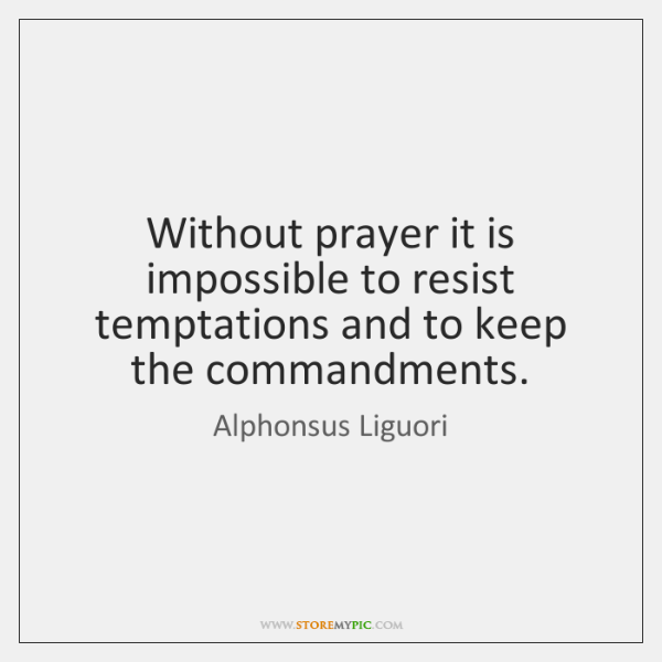 Without prayer it is impossible to resist temptations and to keep the ...