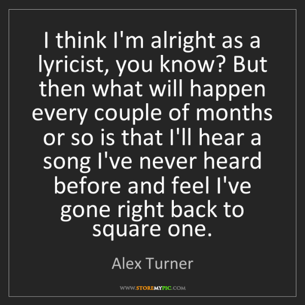 Alex Turner: I think I'm alright as a lyricist, you know? But then...