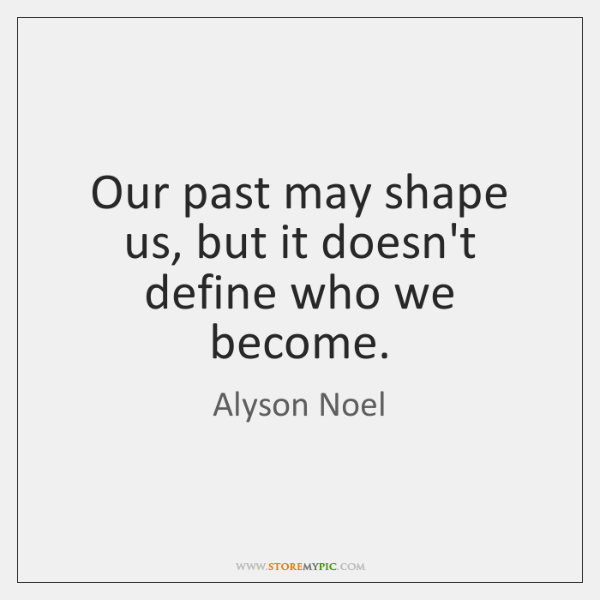 Our past may shape us, but it doesn't define who we become.