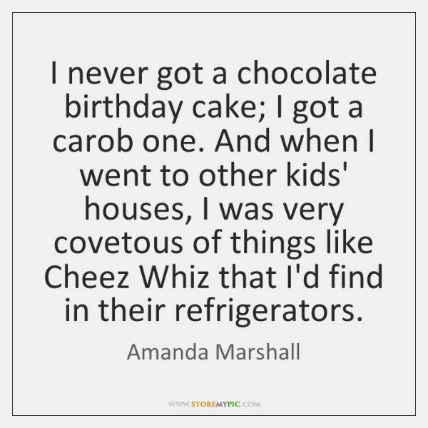 I never got a chocolate birthday cake; I got a carob one. ...