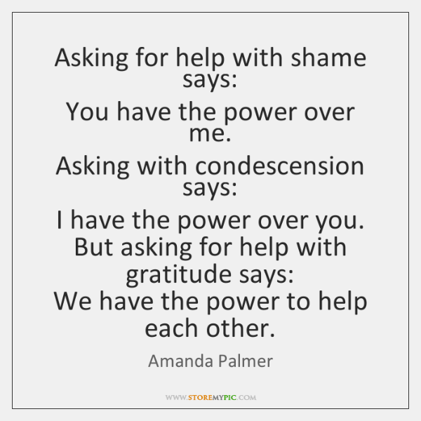 Asking for help with shame says:   You have the power over me.  ...