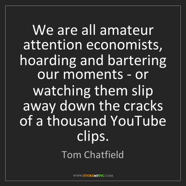 Tom Chatfield: We are all amateur attention economists, hoarding and...