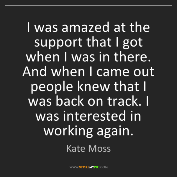 Kate Moss: I was amazed at the support that I got when I was in...