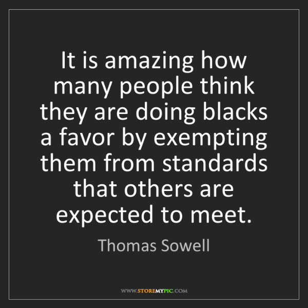 Thomas Sowell: It is amazing how many people think they are doing blacks...