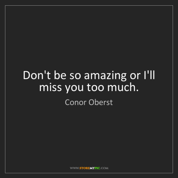 Conor Oberst: Don't be so amazing or I'll miss you too much.