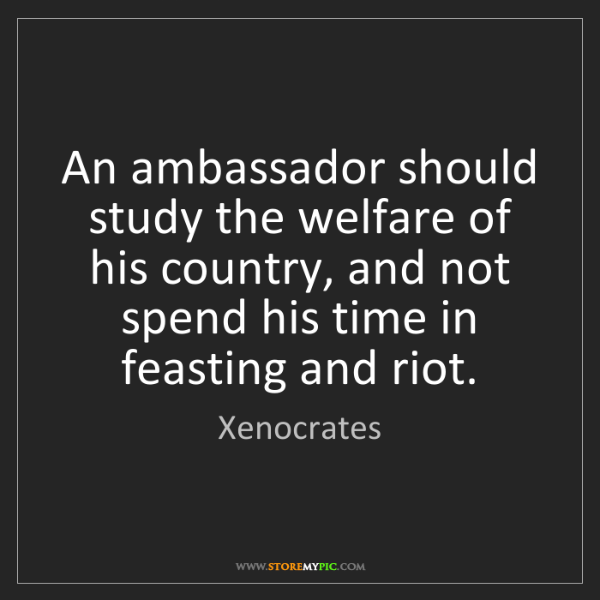 Xenocrates: An ambassador should study the welfare of his country,...