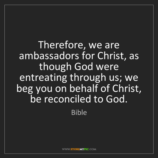 Bible: Therefore, we are ambassadors for Christ, as though God...