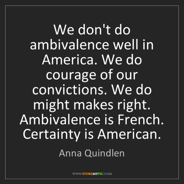 Anna Quindlen: We don't do ambivalence well in America. We do courage...