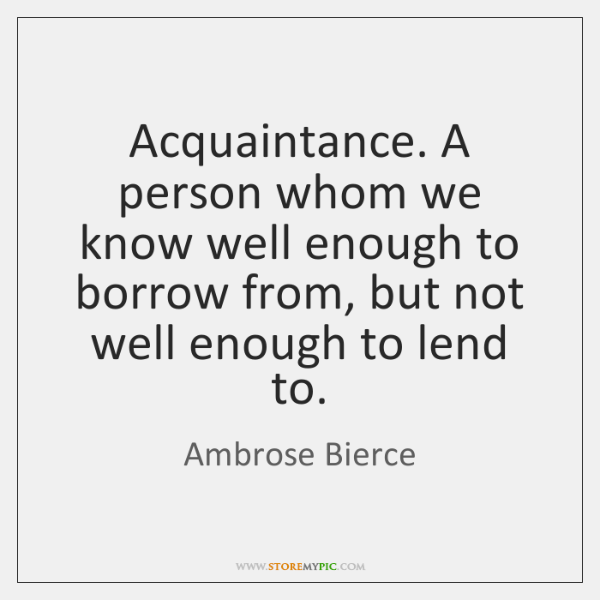 Acquaintance. A person whom we know well enough to borrow from, but ...