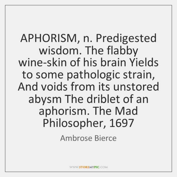 APHORISM, n. Predigested wisdom. The flabby wine-skin of his brain Yields to ...