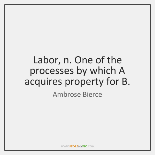 Labor, n. One of the processes by which A acquires property for ...