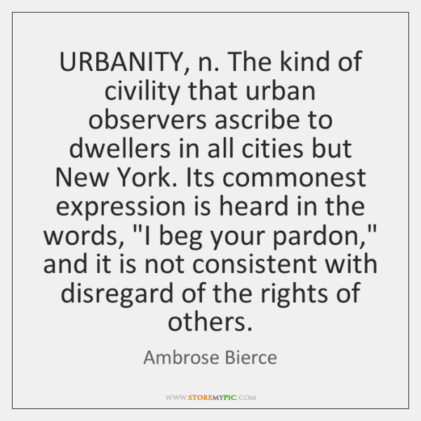 URBANITY, n. The kind of civility that urban observers ascribe to dwellers ...