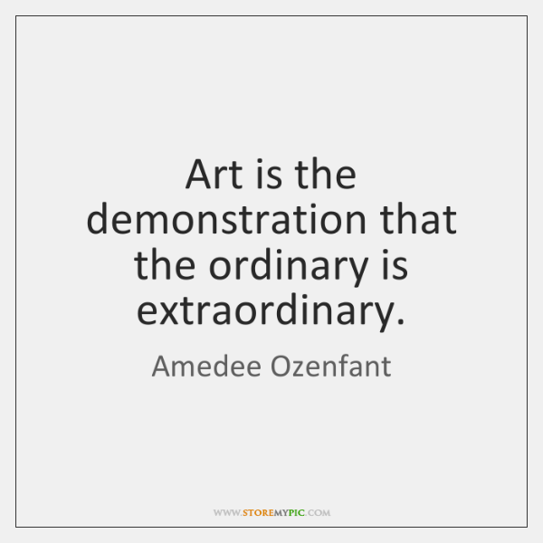 Art is the demonstration that the ordinary is extraordinary.