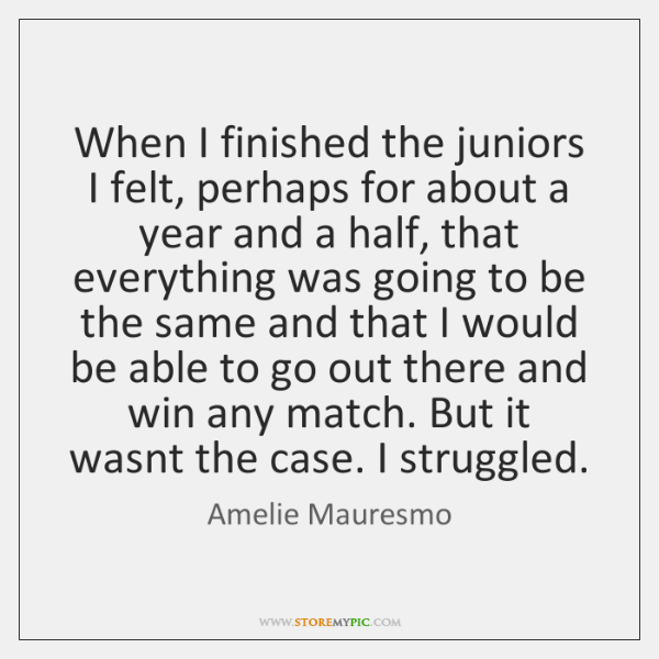 When I finished the juniors I felt, perhaps for about a year ...