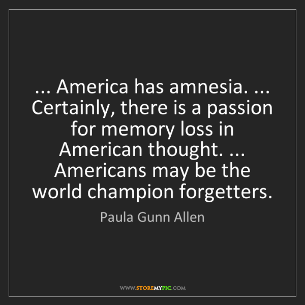 Paula Gunn Allen: ... America has amnesia. ... Certainly, there is a passion...