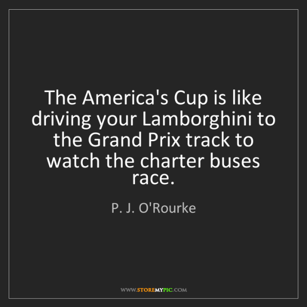 P. J. O'Rourke: The America's Cup is like driving your Lamborghini to...