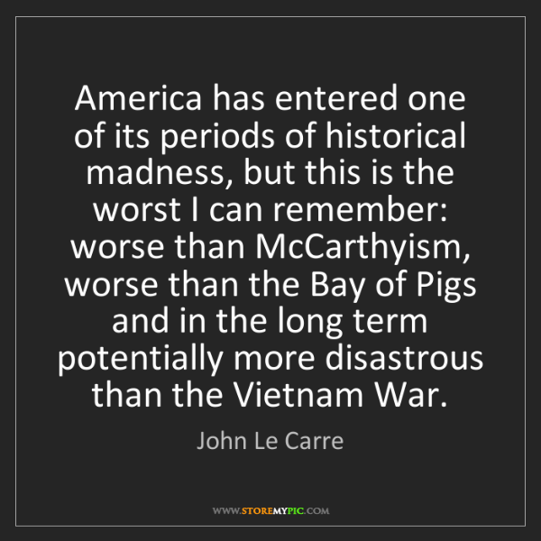 John Le Carre: America has entered one of its periods of historical...