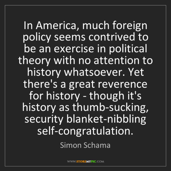 Simon Schama: In America, much foreign policy seems contrived to be...