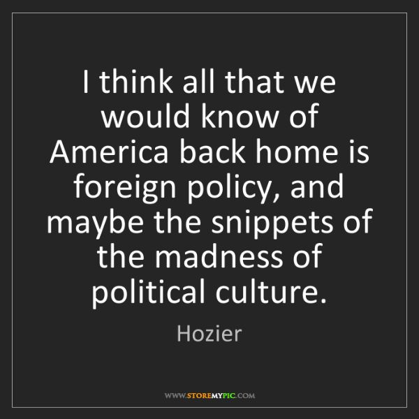 Hozier: I think all that we would know of America back home is...