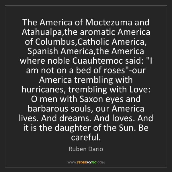 Ruben Dario: The America of Moctezuma and Atahualpa,the aromatic America...