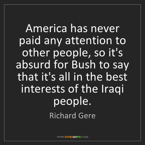 Richard Gere: America has never paid any attention to other people,...
