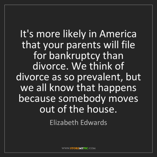 Elizabeth Edwards: It's more likely in America that your parents will file...