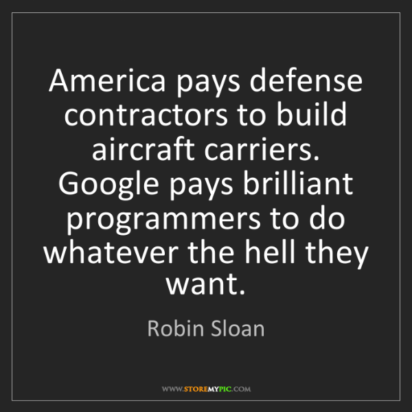 Robin Sloan: America pays defense contractors to build aircraft carriers....