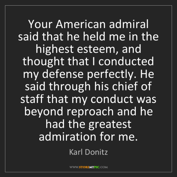 Karl Donitz: Your American admiral said that he held me in the highest...