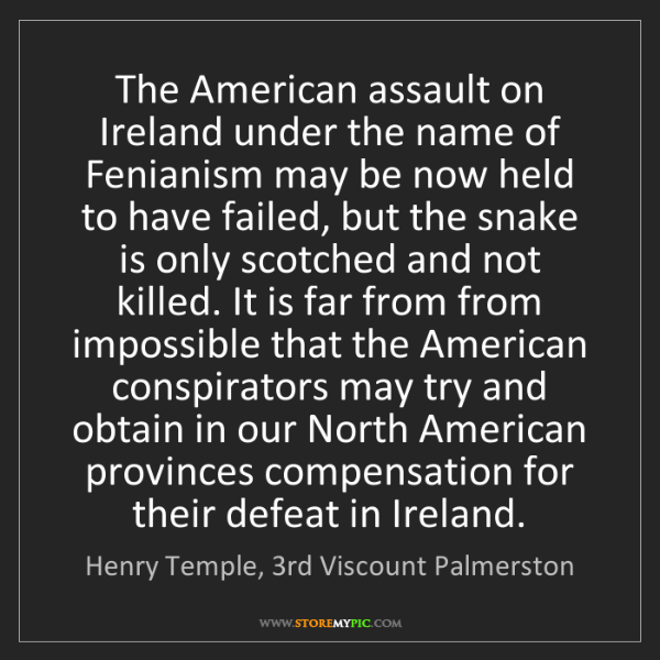 Henry Temple, 3rd Viscount Palmerston: The American assault on Ireland under the name of Fenianism..