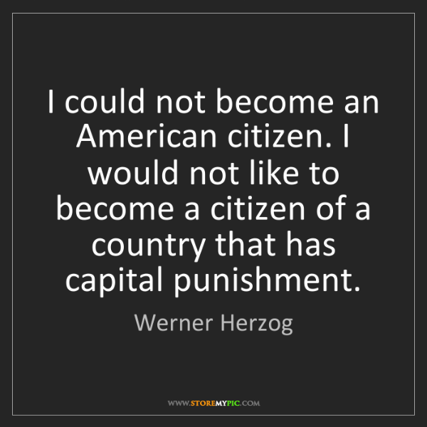 Werner Herzog: I could not become an American citizen. I would not like...