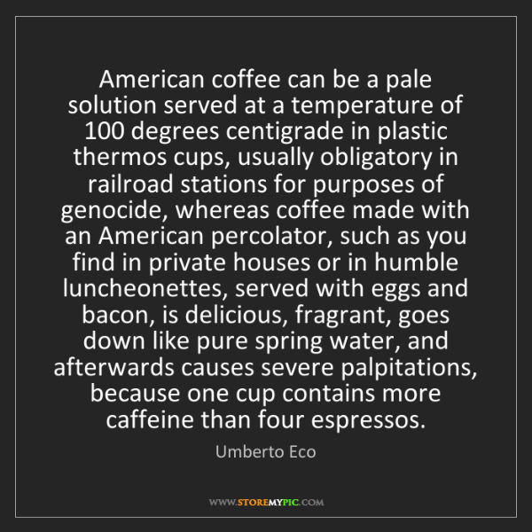Umberto Eco: American coffee can be a pale solution served at a temperature...