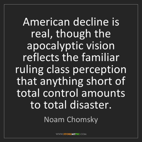 Noam Chomsky: American decline is real, though the apocalyptic vision...