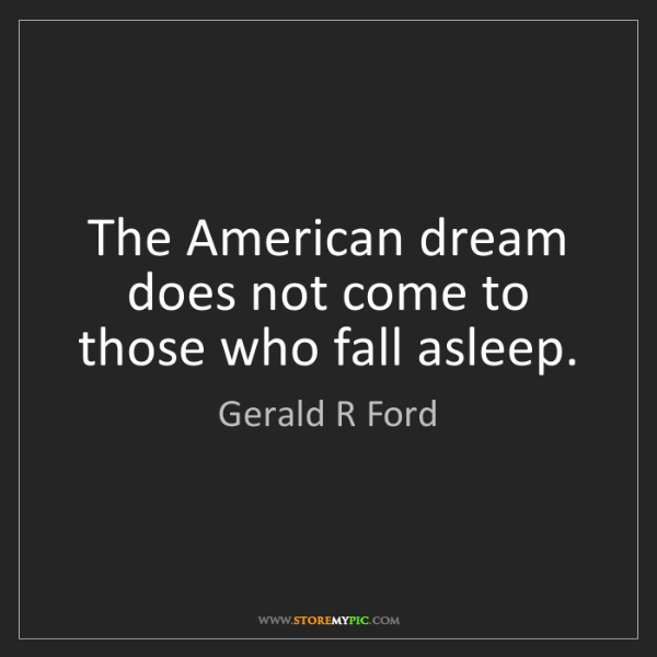 Gerald R Ford: The American dream does not come to those who fall asleep.