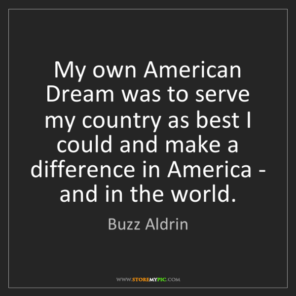 Buzz Aldrin: My own American Dream was to serve my country as best...