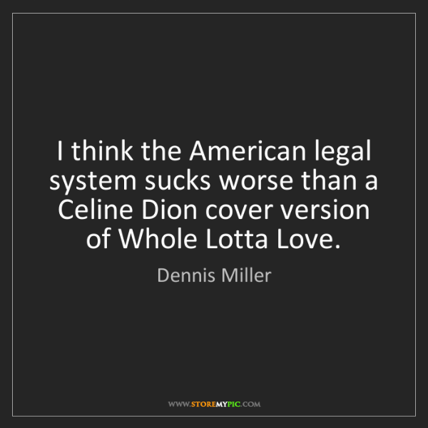 Dennis Miller: I think the American legal system sucks worse than a...