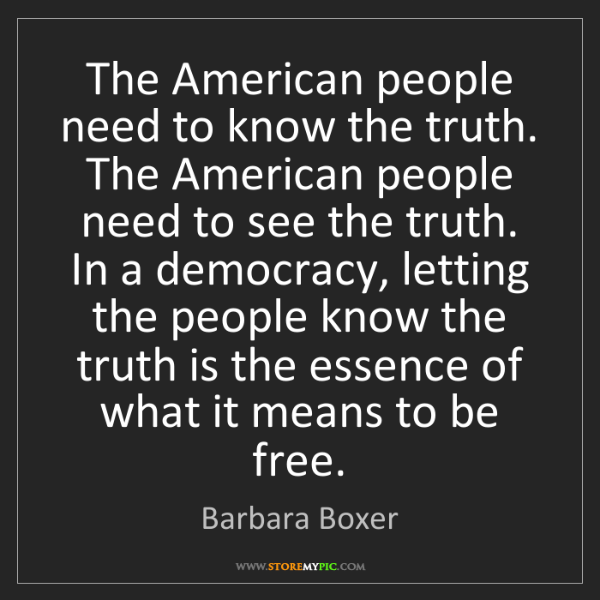 Barbara Boxer: The American people need to know the truth. The American...