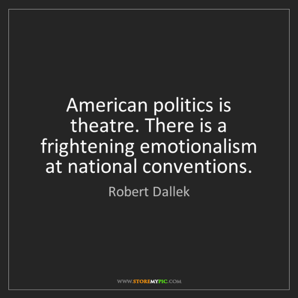 Robert Dallek: American politics is theatre. There is a frightening...