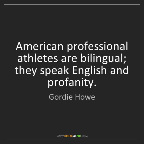 Gordie Howe: American professional athletes are bilingual; they speak...