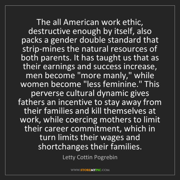 Letty Cottin Pogrebin: The all American work ethic, destructive enough by itself,...