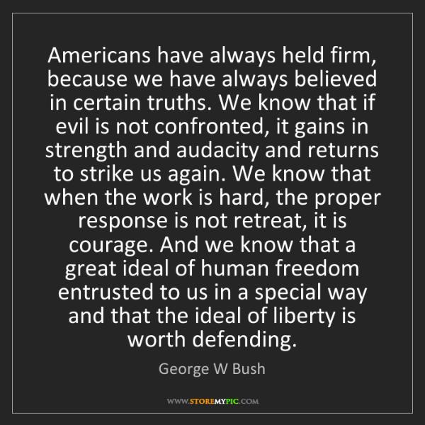 George W Bush: Americans have always held firm, because we have always...