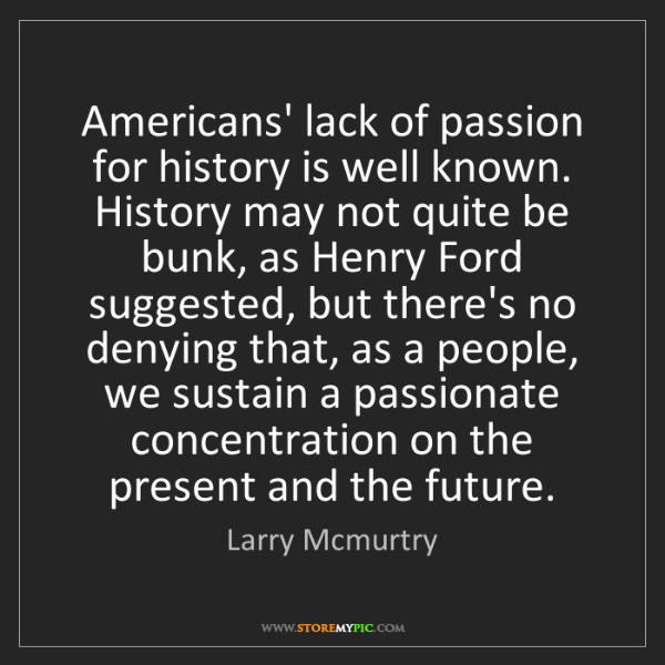 Larry Mcmurtry: Americans' lack of passion for history is well known....