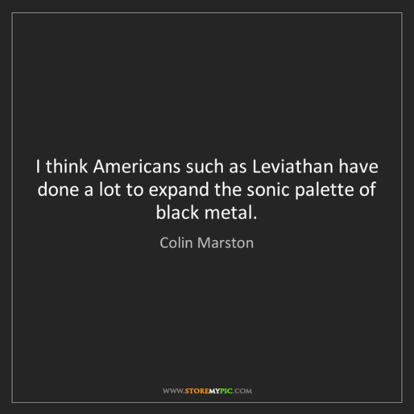 Colin Marston: I think Americans such as Leviathan have done a lot to...