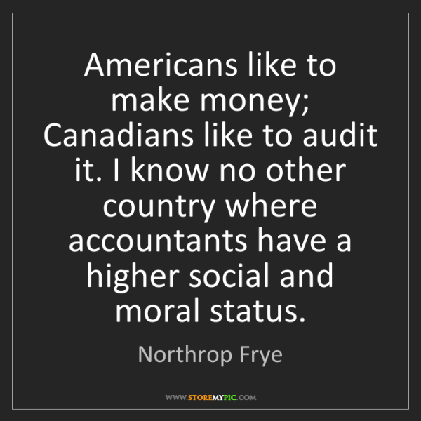 Northrop Frye: Americans like to make money; Canadians like to audit...
