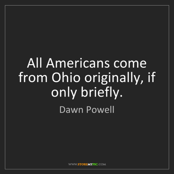 Dawn Powell: All Americans come from Ohio originally, if only briefly.
