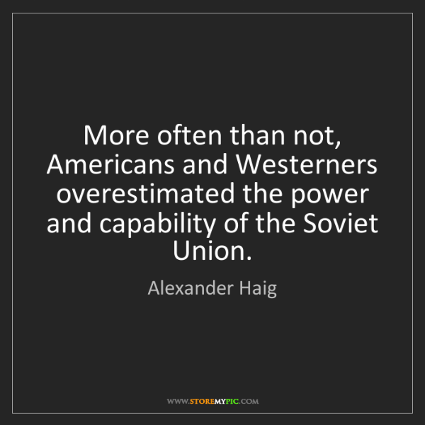 Alexander Haig: More often than not, Americans and Westerners overestimated...