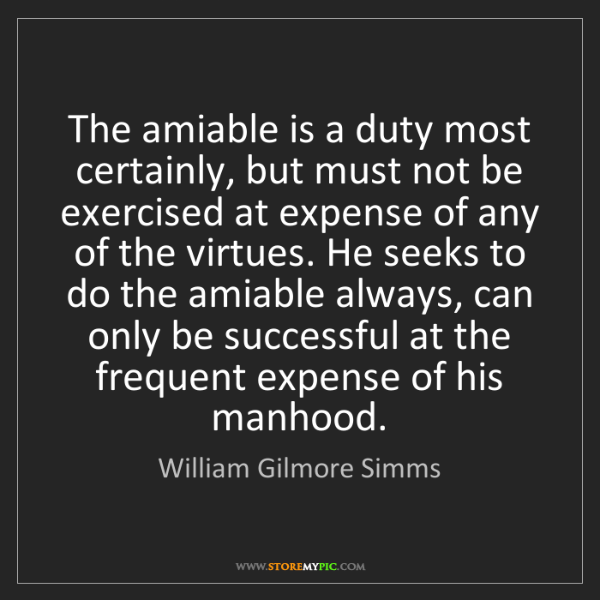 William Gilmore Simms: The amiable is a duty most certainly, but must not be...